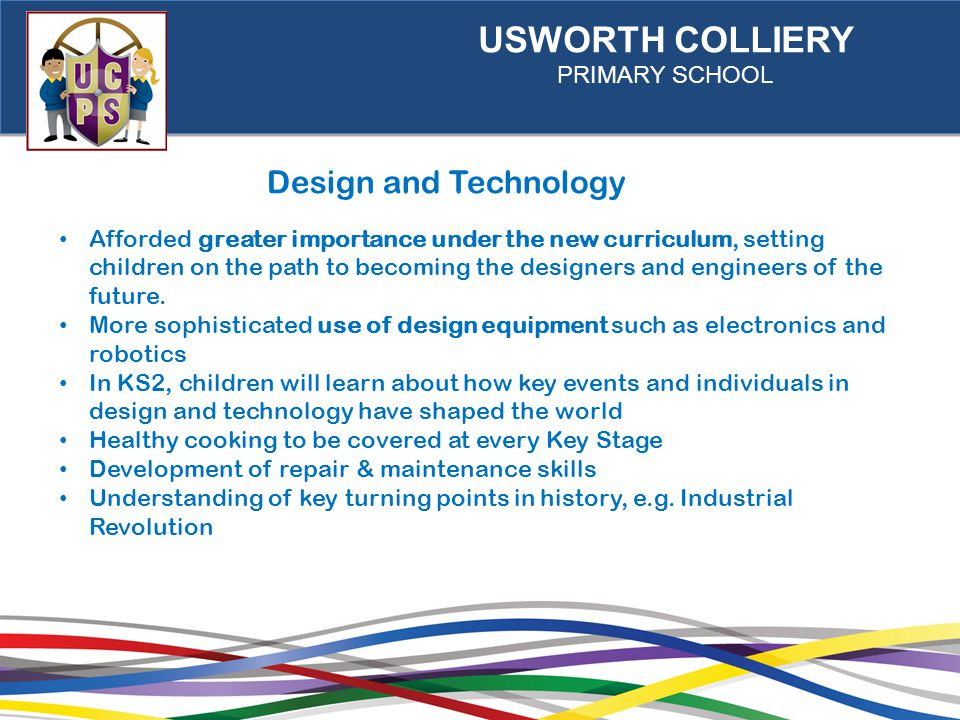 USWORTH COLLIERY PRIMARY SCHOOL Design and Technology Afforded greater importance under the new curriculum, setting children on the path to becoming the designers and engineers of the future.
