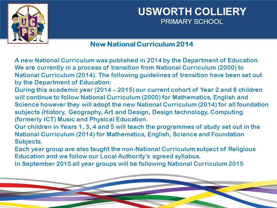 USWORTH COLLIERY PRIMARY SCHOOL New National Curriculum 2014 A new National Curriculum was published in 2014 by the Department of Education.