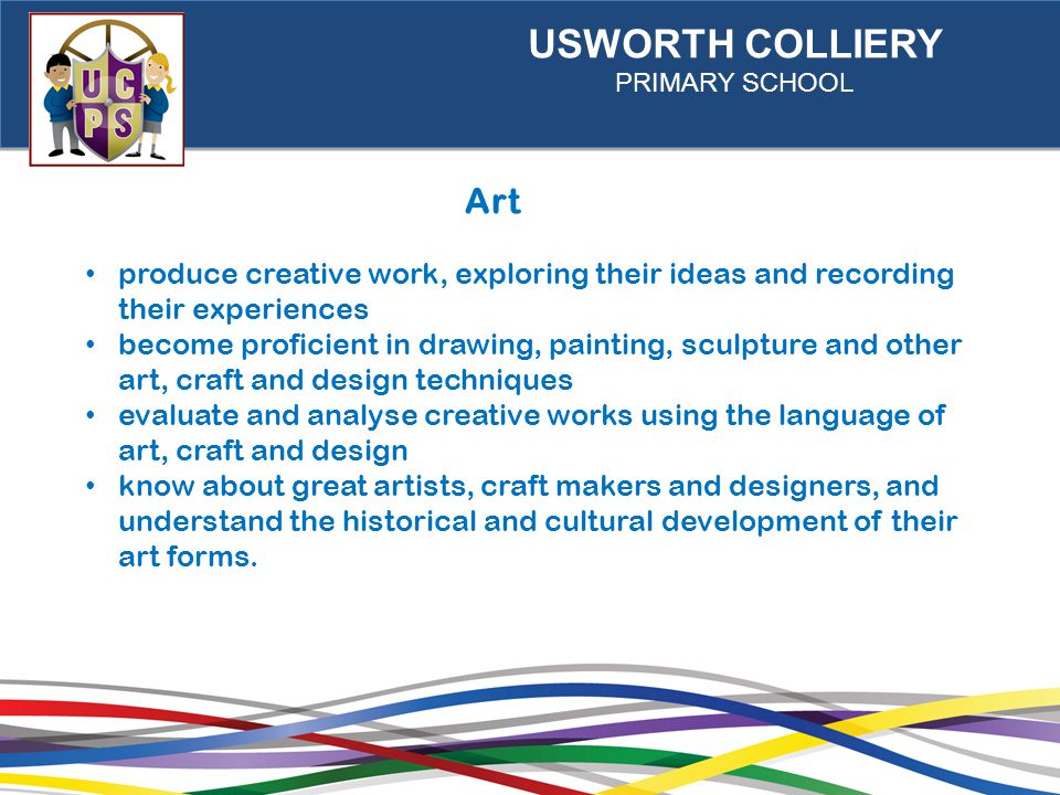 USWORTH COLLIERY PRIMARY SCHOOL Art produce creative work, exploring their ideas and recording their experiences become proficient in drawing, painting, sculpture and other art, craft and design techniques evaluate and analyse creative works using the language of art, craft and design know about great artists, craft makers and designers, and understand the historical and cultural development of their art forms.
