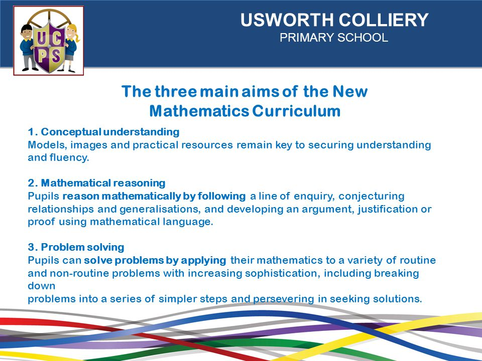 USWORTH COLLIERY PRIMARY SCHOOL The three main aims of the New Mathematics Curriculum 1.