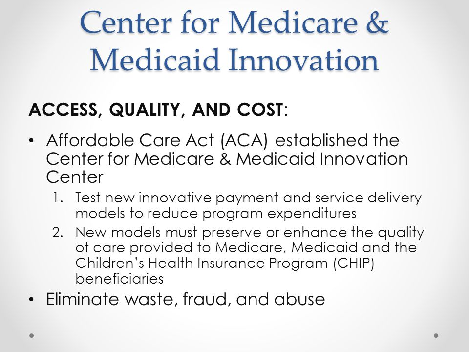 Center for Medicare & Medicaid Innovation ACCESS, QUALITY, AND COST : Affordable Care Act (ACA) established the Center for Medicare & Medicaid Innovation Center 1.Test new innovative payment and service delivery models to reduce program expenditures 2.New models must preserve or enhance the quality of care provided to Medicare, Medicaid and the Children's Health Insurance Program (CHIP) beneficiaries Eliminate waste, fraud, and abuse