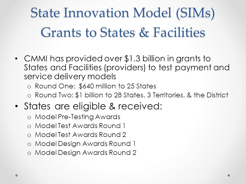 State Innovation Model (SIMs) Grants to States & Facilities CMMI has provided over $1.3 billion in grants to States and Facilities (providers) to test payment and service delivery models o Round One: $640 million to 25 States o Round Two: $1 billion to 28 States, 3 Territories, & the District States are eligible & received: o Model Pre-Testing Awards o Model Test Awards Round 1 o Model Test Awards Round 2 o Model Design Awards Round 1 o Model Design Awards Round 2
