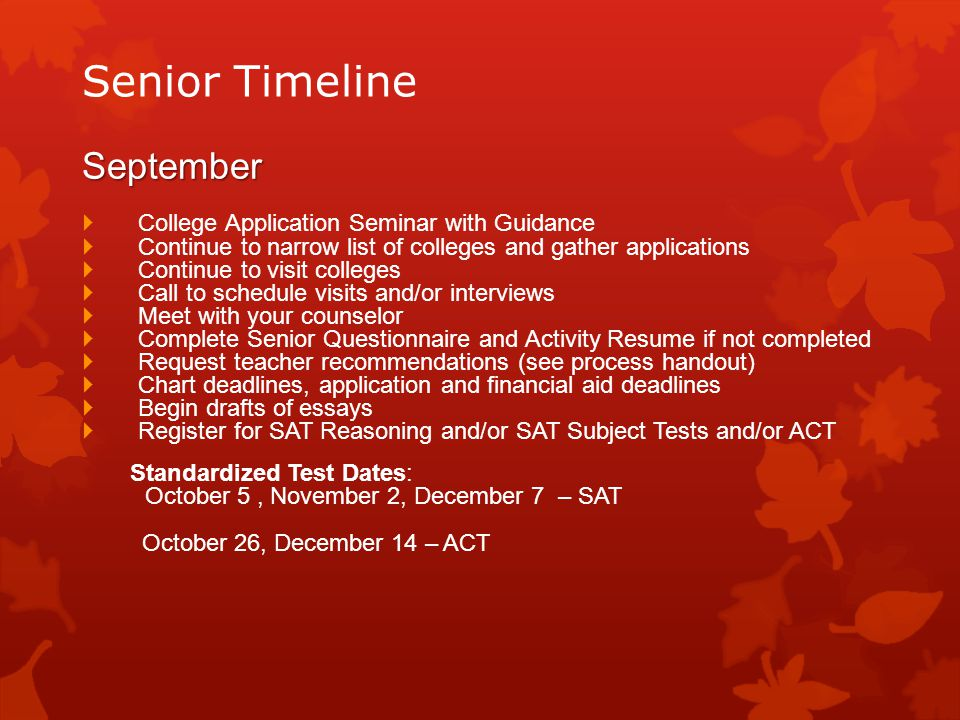 Senior Timeline September  College Application Seminar with Guidance  Continue to narrow list of colleges and gather applications  Continue to visit colleges  Call to schedule visits and/or interviews  Meet with your counselor  Complete Senior Questionnaire and Activity Resume if not completed  Request teacher recommendations (see process handout)  Chart deadlines, application and financial aid deadlines  Begin drafts of essays  Register for SAT Reasoning and/or SAT Subject Tests and/or ACT Standardized Test Dates: October 5, November 2, December 7 – SAT October 26, December 14 – ACT