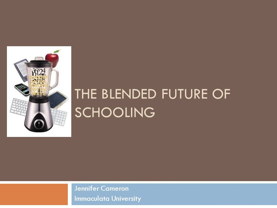 THE BLENDED FUTURE OF SCHOOLING Jennifer Cameron Immaculata University