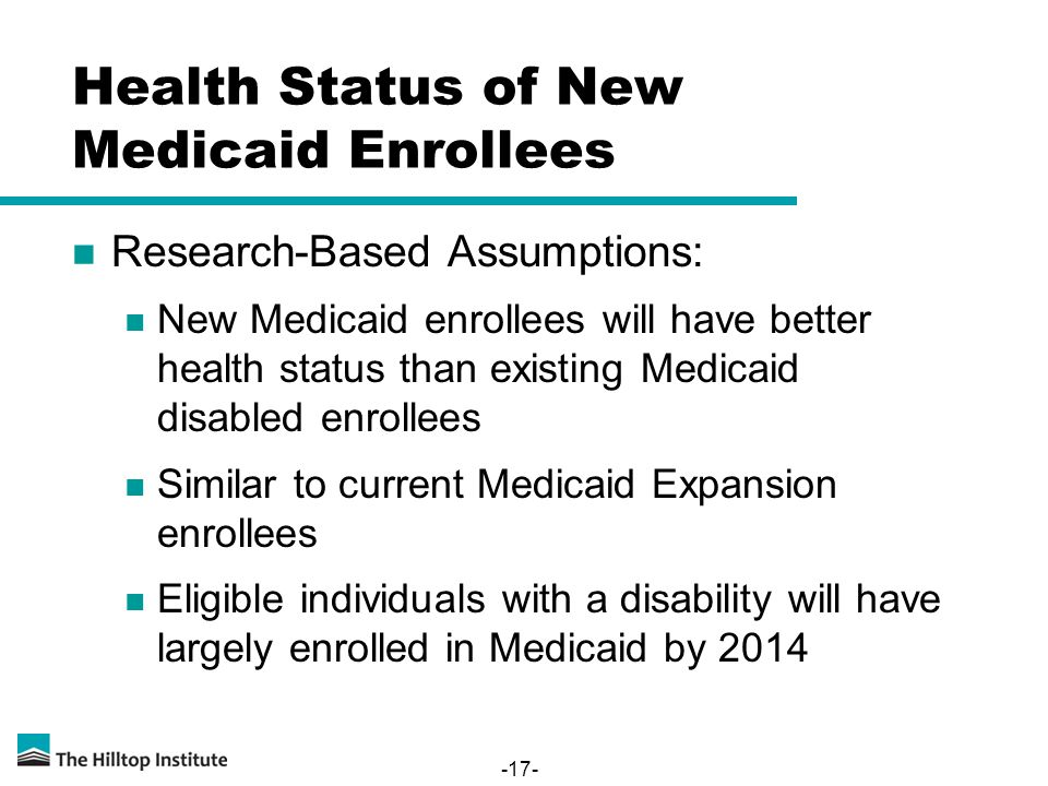 Health Status of New Medicaid Enrollees Research-Based Assumptions: New Medicaid enrollees will have better health status than existing Medicaid disabled enrollees Similar to current Medicaid Expansion enrollees Eligible individuals with a disability will have largely enrolled in Medicaid by