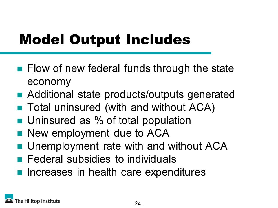 Model Output Includes Flow of new federal funds through the state economy Additional state products/outputs generated Total uninsured (with and without ACA) Uninsured as % of total population New employment due to ACA Unemployment rate with and without ACA Federal subsidies to individuals Increases in health care expenditures -24-