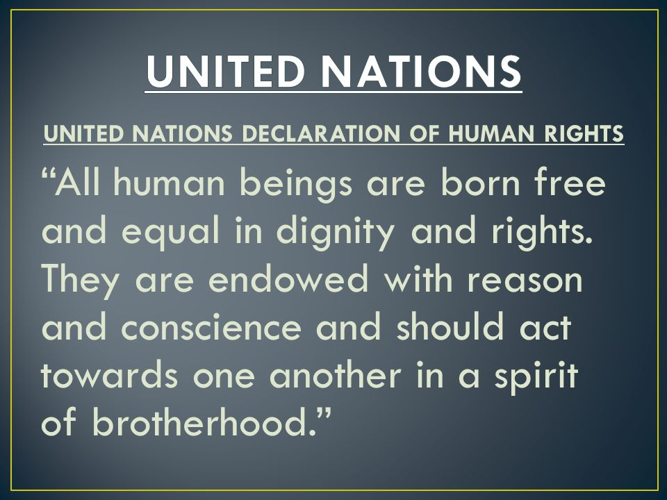 UNITED NATIONS DECLARATION OF HUMAN RIGHTS All human beings are born free and equal in dignity and rights.