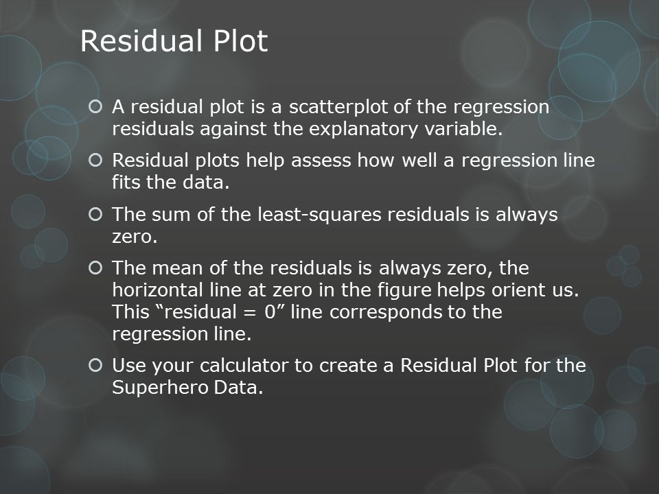 Residual Plot  A residual plot is a scatterplot of the regression residuals against the explanatory variable.