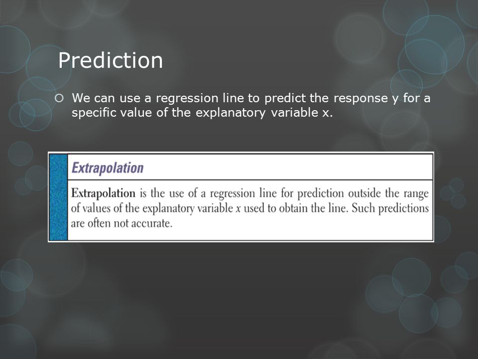 Prediction  We can use a regression line to predict the response y for a specific value of the explanatory variable x.