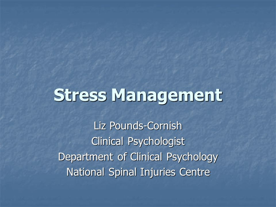 Stress Management Liz Pounds-Cornish Clinical Psychologist Department of Clinical Psychology National Spinal Injuries Centre