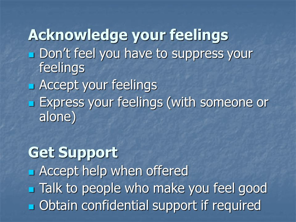 Acknowledge your feelings Don't feel you have to suppress your feelings Don't feel you have to suppress your feelings Accept your feelings Accept your feelings Express your feelings (with someone or alone) Express your feelings (with someone or alone) Get Support Accept help when offered Accept help when offered Talk to people who make you feel good Talk to people who make you feel good Obtain confidential support if required Obtain confidential support if required
