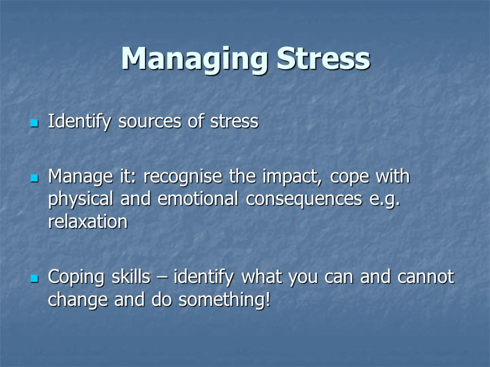 Managing Stress Identify sources of stress Identify sources of stress Manage it: recognise the impact, cope with physical and emotional consequences e.g.