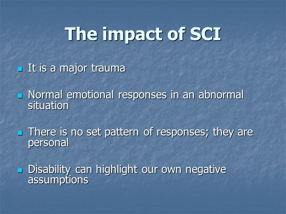 The impact of SCI It is a major trauma It is a major trauma Normal emotional responses in an abnormal situation Normal emotional responses in an abnormal situation There is no set pattern of responses; they are personal There is no set pattern of responses; they are personal Disability can highlight our own negative assumptions Disability can highlight our own negative assumptions
