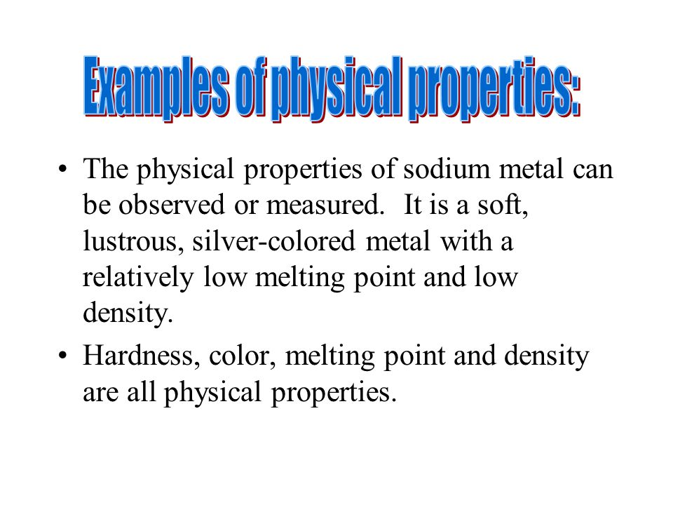 The physical properties of sodium metal can be observed or measured.