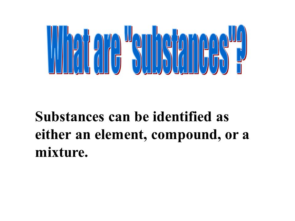 Substances can be identified as either an element, compound, or a mixture.