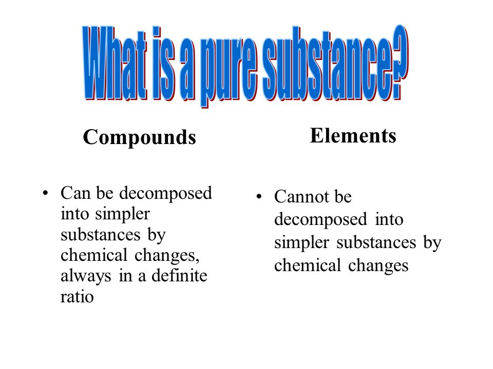 Compounds Can be decomposed into simpler substances by chemical changes, always in a definite ratio Elements Cannot be decomposed into simpler substances by chemical changes