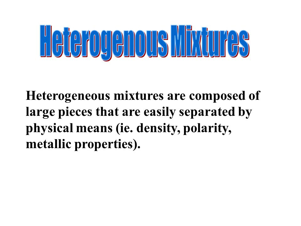Heterogeneous mixtures are composed of large pieces that are easily separated by physical means (ie.
