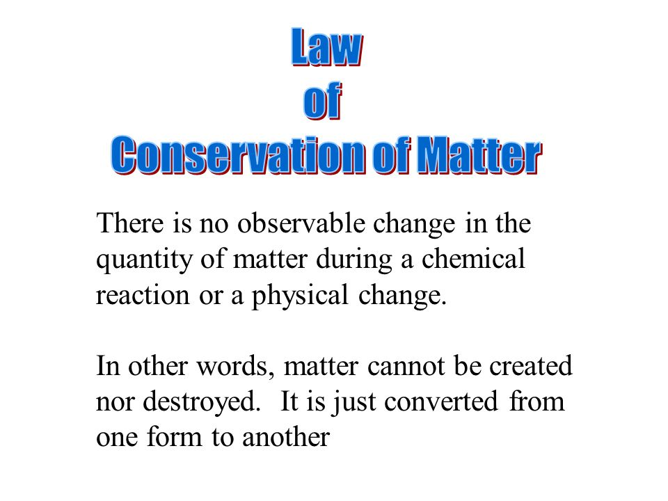 There is no observable change in the quantity of matter during a chemical reaction or a physical change.