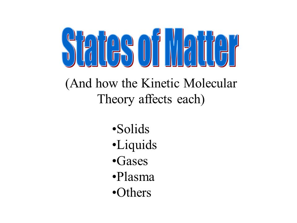 Solids Liquids Gases Plasma Others (And how the Kinetic Molecular Theory affects each)