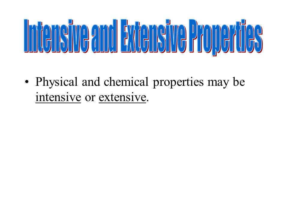 Physical and chemical properties may be intensive or extensive.