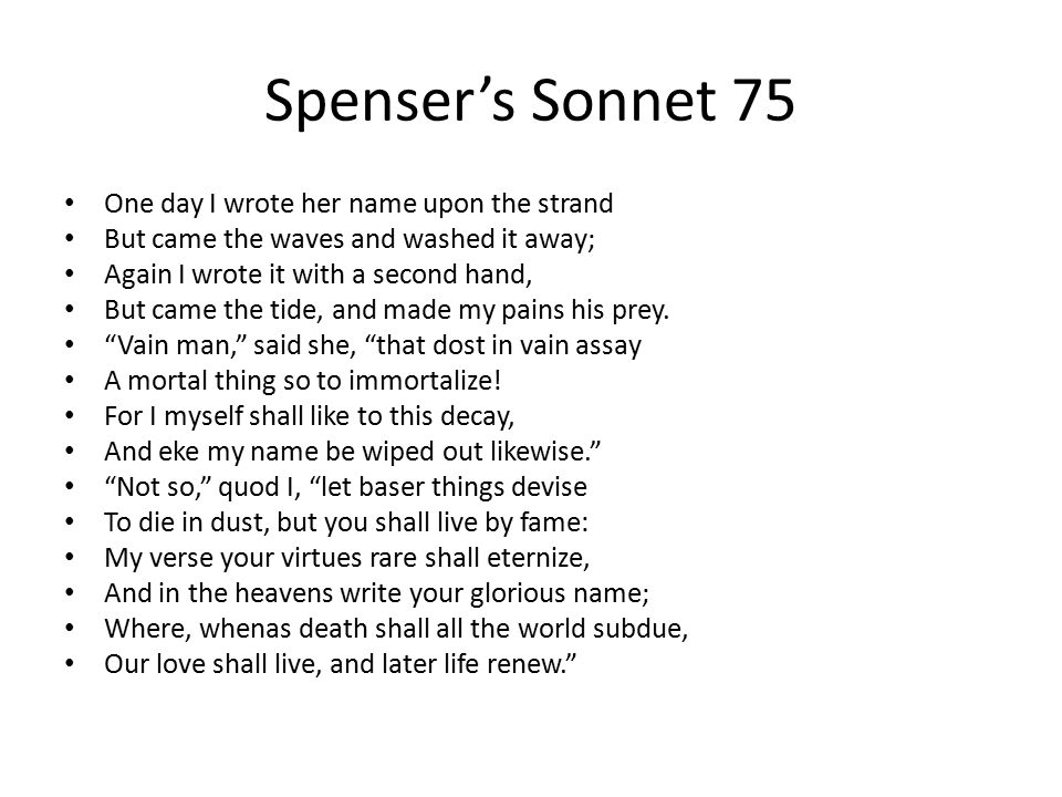Spenser's Sonnet 75 One day I wrote her name upon the strand But came the waves and washed it away; Again I wrote it with a second hand, But came the tide, and made my pains his prey.