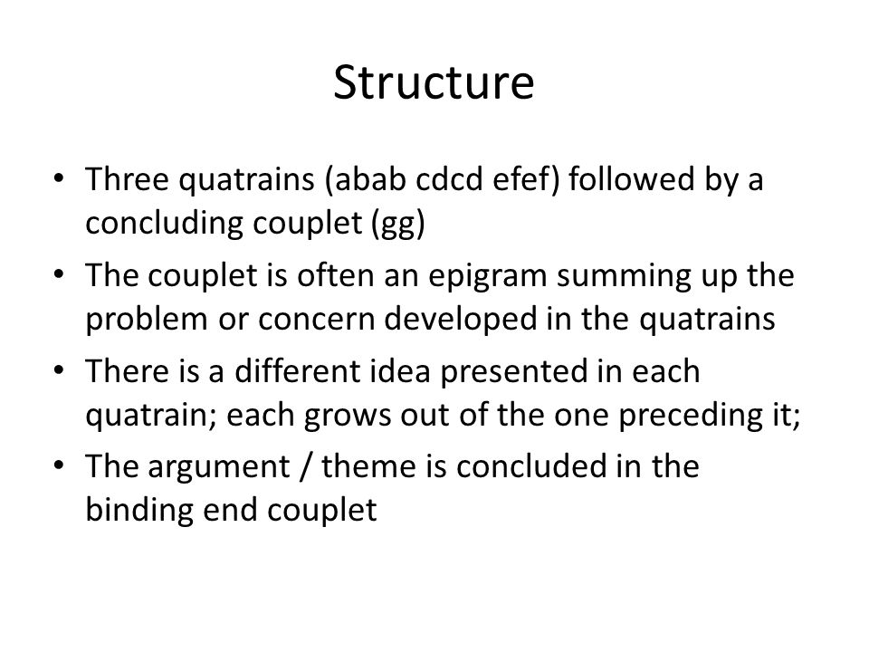 Structure Three quatrains (abab cdcd efef) followed by a concluding couplet (gg) The couplet is often an epigram summing up the problem or concern developed in the quatrains There is a different idea presented in each quatrain; each grows out of the one preceding it; The argument / theme is concluded in the binding end couplet