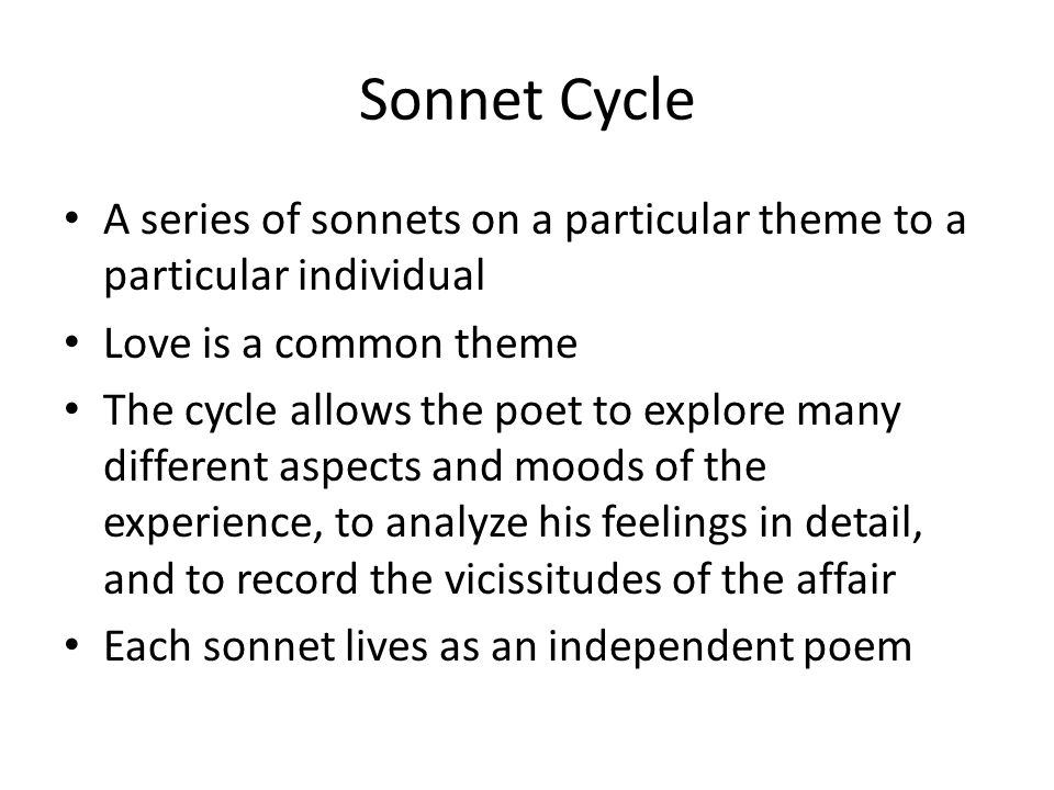 Sonnet Cycle A series of sonnets on a particular theme to a particular individual Love is a common theme The cycle allows the poet to explore many different aspects and moods of the experience, to analyze his feelings in detail, and to record the vicissitudes of the affair Each sonnet lives as an independent poem