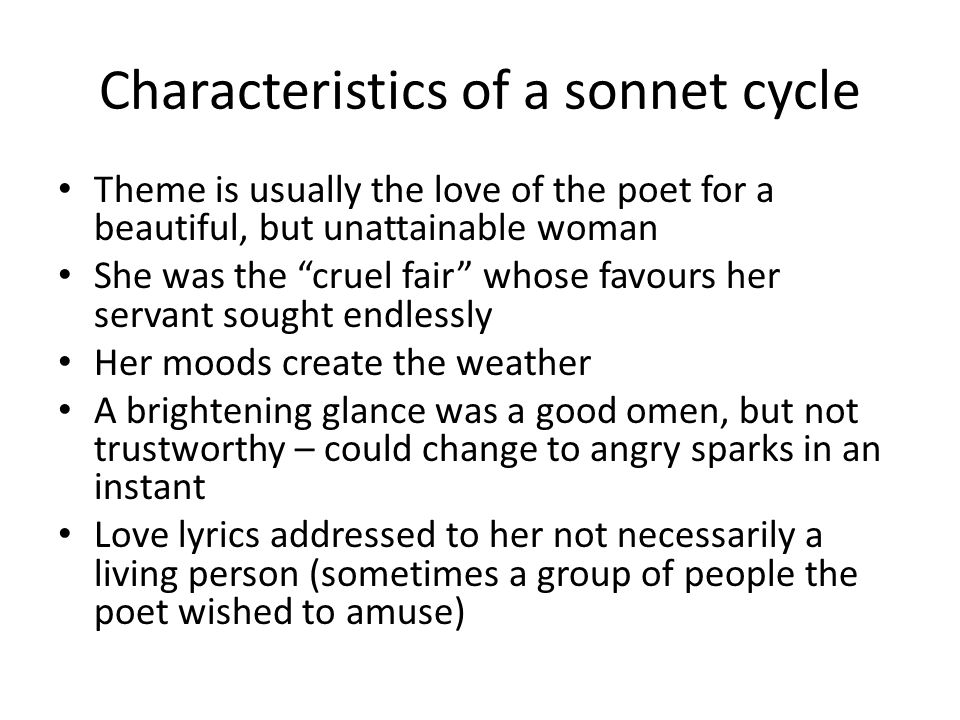 Characteristics of a sonnet cycle Theme is usually the love of the poet for a beautiful, but unattainable woman She was the cruel fair whose favours her servant sought endlessly Her moods create the weather A brightening glance was a good omen, but not trustworthy – could change to angry sparks in an instant Love lyrics addressed to her not necessarily a living person (sometimes a group of people the poet wished to amuse)