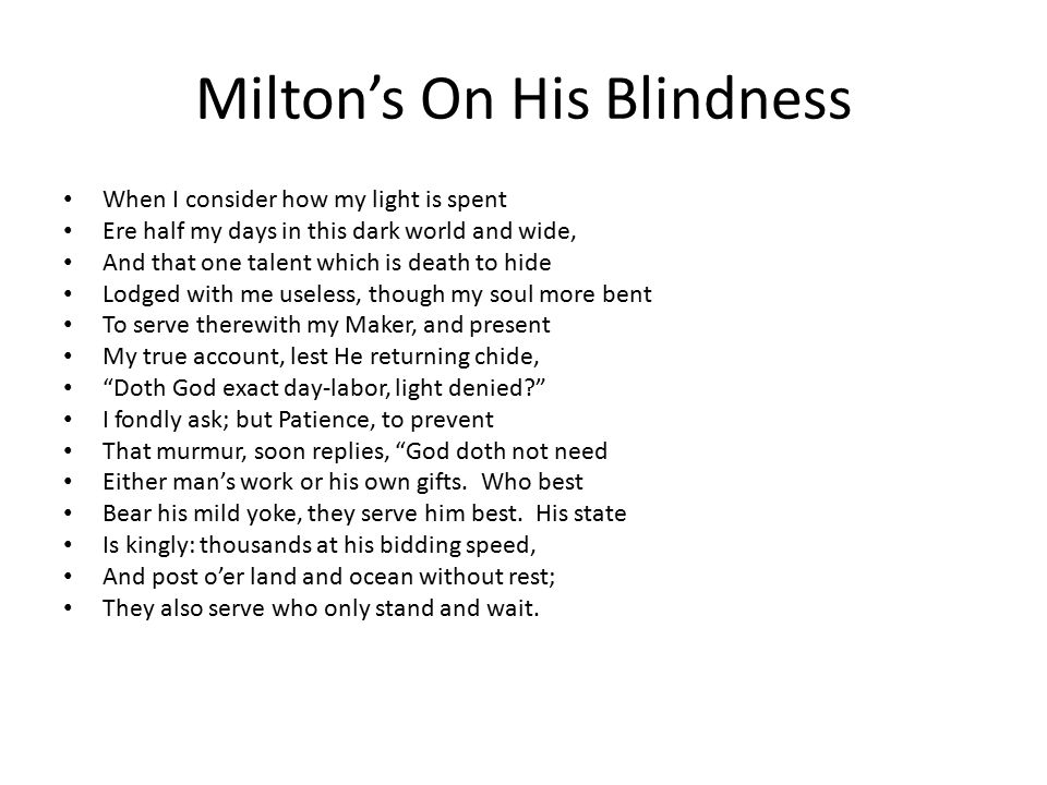 Milton's On His Blindness When I consider how my light is spent Ere half my days in this dark world and wide, And that one talent which is death to hide Lodged with me useless, though my soul more bent To serve therewith my Maker, and present My true account, lest He returning chide, Doth God exact day-labor, light denied I fondly ask; but Patience, to prevent That murmur, soon replies, God doth not need Either man's work or his own gifts.