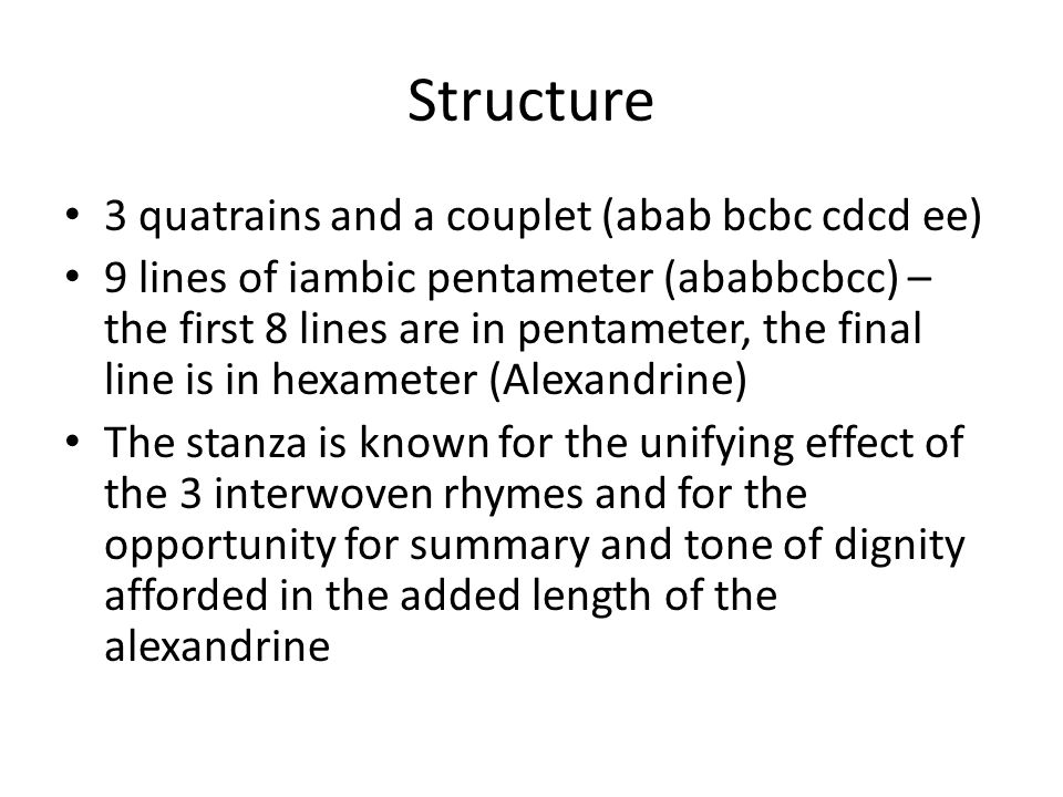 Structure 3 quatrains and a couplet (abab bcbc cdcd ee) 9 lines of iambic pentameter (ababbcbcc) – the first 8 lines are in pentameter, the final line is in hexameter (Alexandrine) The stanza is known for the unifying effect of the 3 interwoven rhymes and for the opportunity for summary and tone of dignity afforded in the added length of the alexandrine