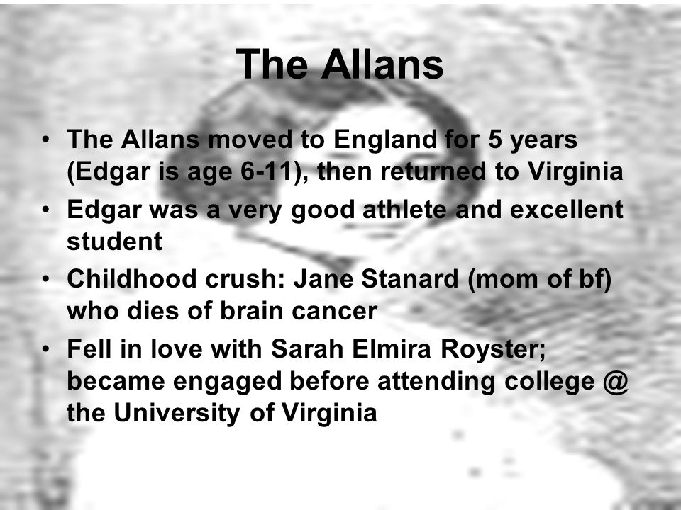 The Allans The Allans moved to England for 5 years (Edgar is age 6-11), then returned to Virginia Edgar was a very good athlete and excellent student Childhood crush: Jane Stanard (mom of bf) who dies of brain cancer Fell in love with Sarah Elmira Royster; became engaged before attending the University of Virginia