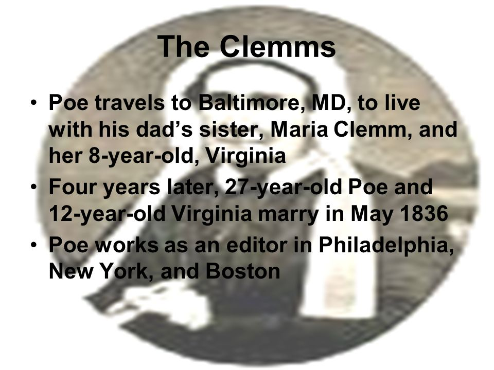 The Clemms Poe travels to Baltimore, MD, to live with his dad's sister, Maria Clemm, and her 8-year-old, Virginia Four years later, 27-year-old Poe and 12-year-old Virginia marry in May 1836 Poe works as an editor in Philadelphia, New York, and Boston