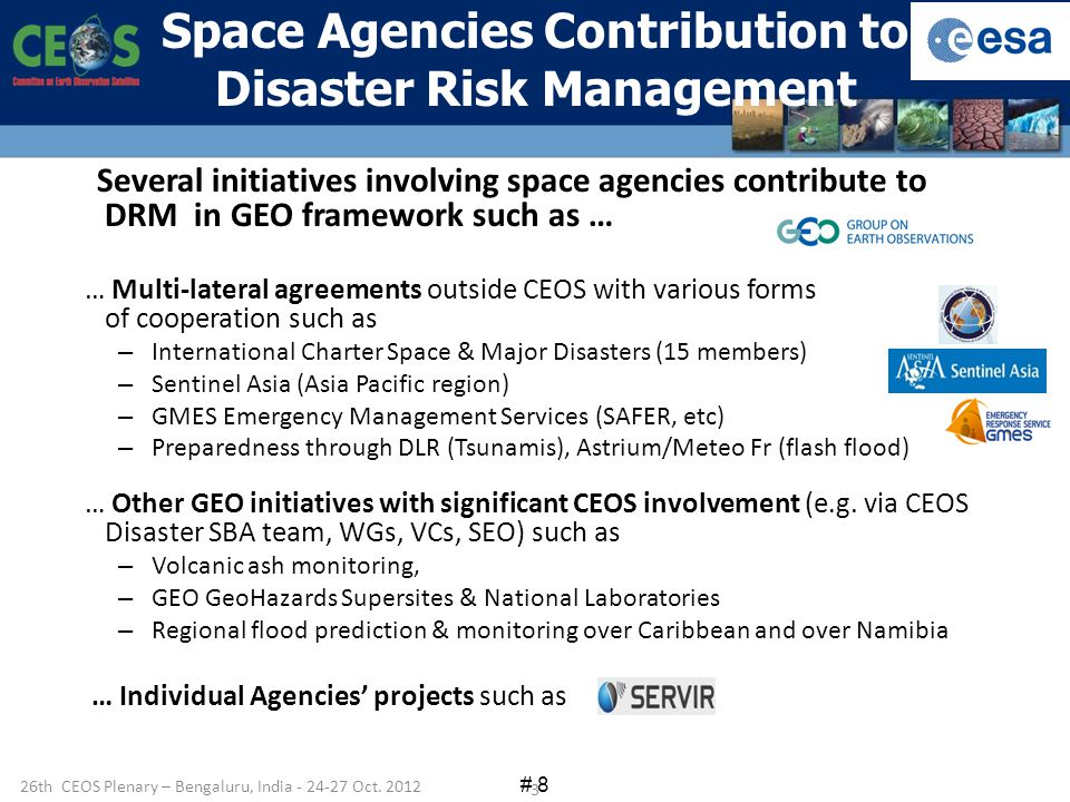 # 8 Several initiatives involving space agencies contribute to DRM in GEO framework such as … … Multi-lateral agreements outside CEOS with various forms of cooperation such as – International Charter Space & Major Disasters (15 members) – Sentinel Asia (Asia Pacific region) – GMES Emergency Management Services (SAFER, etc) – Preparedness through DLR (Tsunamis), Astrium/Meteo Fr (flash flood) … Other GEO initiatives with significant CEOS involvement (e.g.