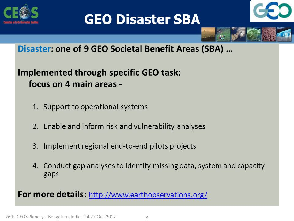 GEO Disaster SBA Disaster: one of 9 GEO Societal Benefit Areas (SBA) … Implemented through specific GEO task: focus on 4 main areas - 1.Support to operational systems 2.Enable and inform risk and vulnerability analyses 3.Implement regional end-to-end pilots projects 4.Conduct gap analyses to identify missing data, system and capacity gaps For more details: th CEOS Plenary – Bengaluru, India Oct.