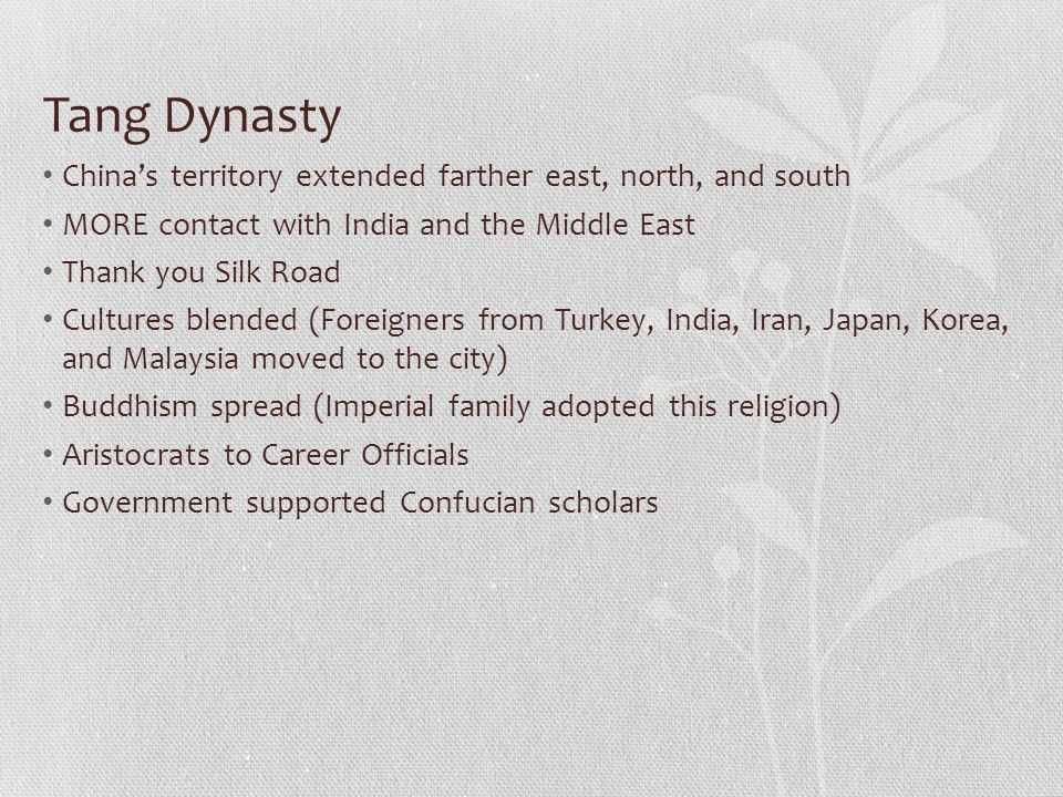 Tang Dynasty China's territory extended farther east, north, and south MORE contact with India and the Middle East Thank you Silk Road Cultures blended (Foreigners from Turkey, India, Iran, Japan, Korea, and Malaysia moved to the city) Buddhism spread (Imperial family adopted this religion) Aristocrats to Career Officials Government supported Confucian scholars