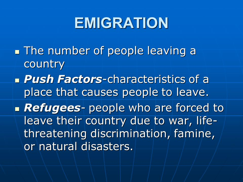 EMIGRATION The number of people leaving a country The number of people leaving a country Push Factors-characteristics of a place that causes people to leave.