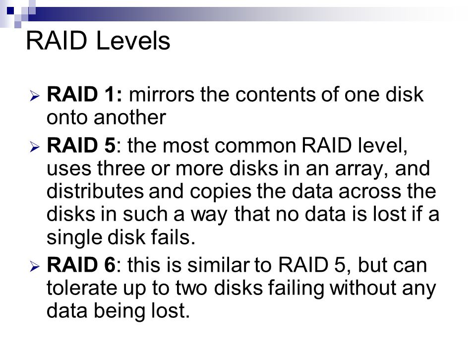 RAID Levels  RAID 1: mirrors the contents of one disk onto another  RAID 5: the most common RAID level, uses three or more disks in an array, and distributes and copies the data across the disks in such a way that no data is lost if a single disk fails.