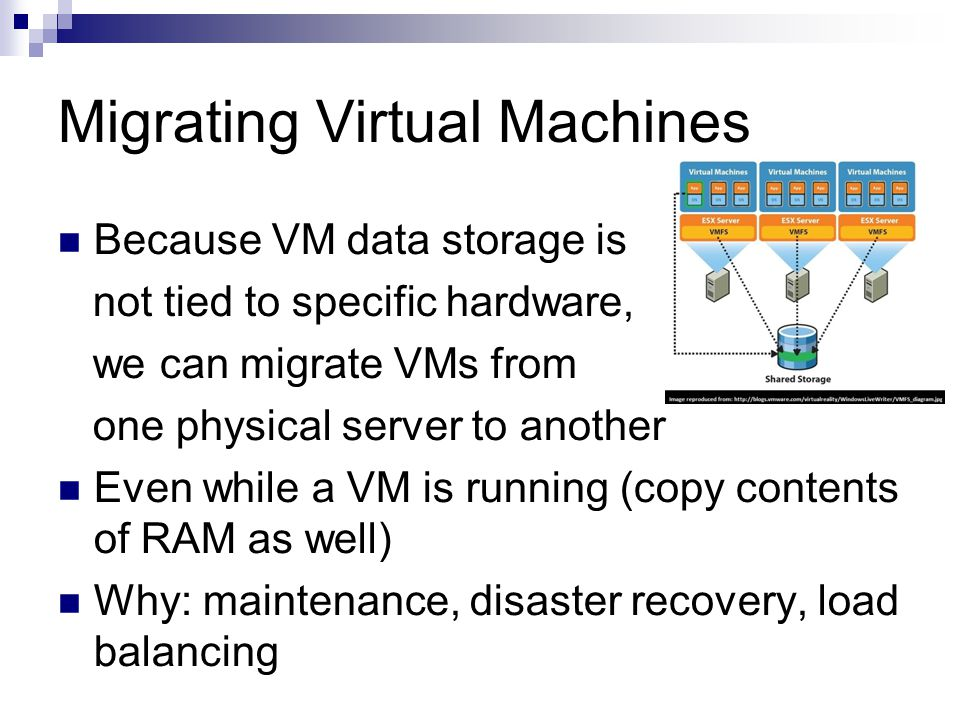 Migrating Virtual Machines Because VM data storage is not tied to specific hardware, we can migrate VMs from one physical server to another Even while a VM is running (copy contents of RAM as well) Why: maintenance, disaster recovery, load balancing