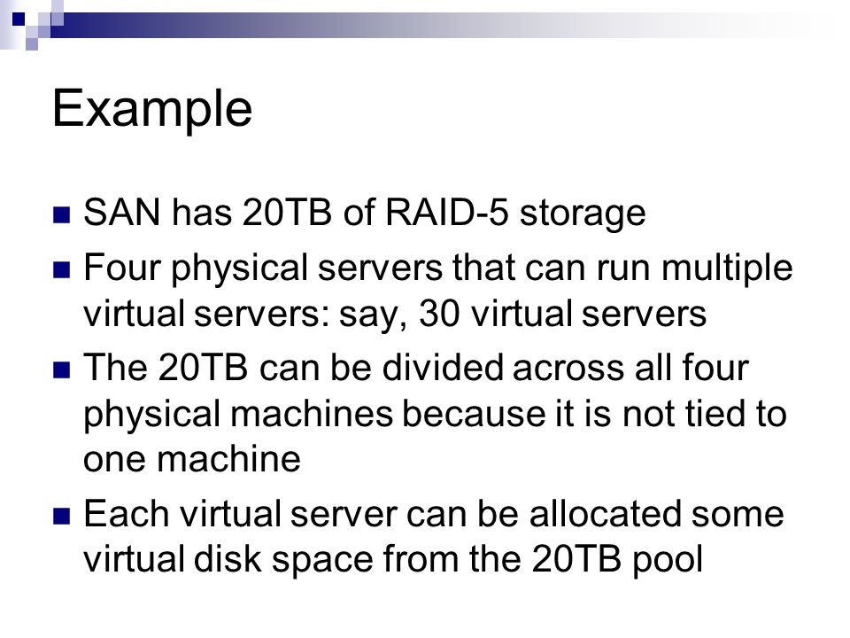 Example SAN has 20TB of RAID-5 storage Four physical servers that can run multiple virtual servers: say, 30 virtual servers The 20TB can be divided across all four physical machines because it is not tied to one machine Each virtual server can be allocated some virtual disk space from the 20TB pool