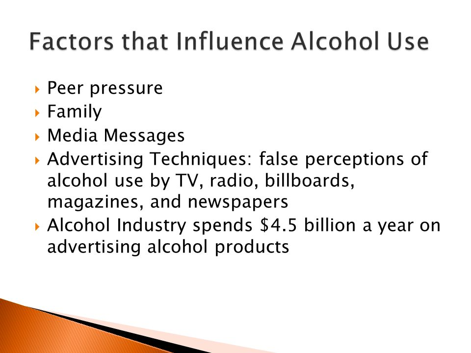  Peer pressure  Family  Media Messages  Advertising Techniques: false perceptions of alcohol use by TV, radio, billboards, magazines, and newspapers  Alcohol Industry spends $4.5 billion a year on advertising alcohol products