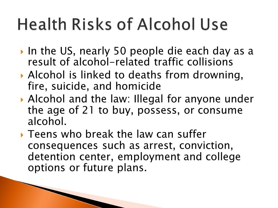  In the US, nearly 50 people die each day as a result of alcohol-related traffic collisions  Alcohol is linked to deaths from drowning, fire, suicide, and homicide  Alcohol and the law: Illegal for anyone under the age of 21 to buy, possess, or consume alcohol.