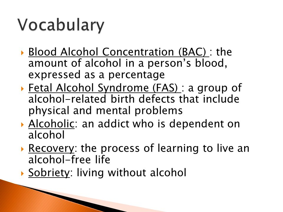  Blood Alcohol Concentration (BAC) : the amount of alcohol in a person's blood, expressed as a percentage  Fetal Alcohol Syndrome (FAS) : a group of alcohol-related birth defects that include physical and mental problems  Alcoholic: an addict who is dependent on alcohol  Recovery: the process of learning to live an alcohol-free life  Sobriety: living without alcohol