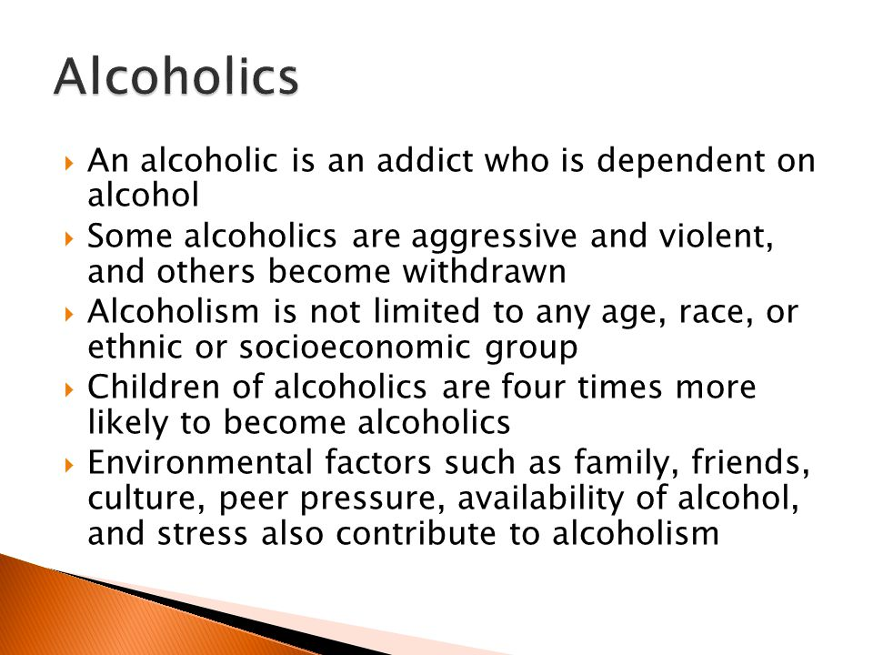  An alcoholic is an addict who is dependent on alcohol  Some alcoholics are aggressive and violent, and others become withdrawn  Alcoholism is not limited to any age, race, or ethnic or socioeconomic group  Children of alcoholics are four times more likely to become alcoholics  Environmental factors such as family, friends, culture, peer pressure, availability of alcohol, and stress also contribute to alcoholism