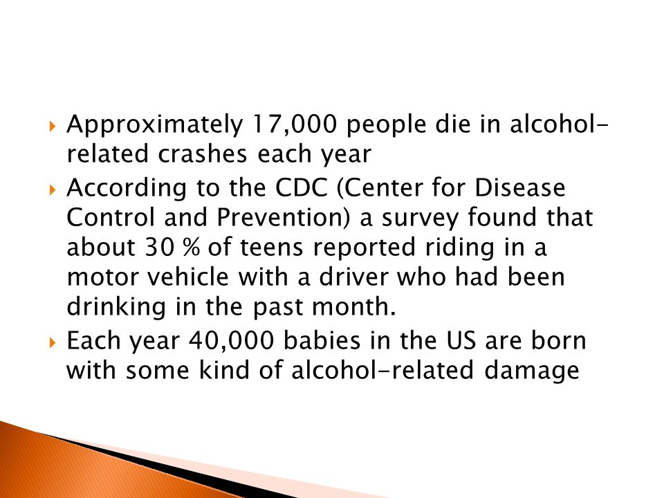  Approximately 17,000 people die in alcohol- related crashes each year  According to the CDC (Center for Disease Control and Prevention) a survey found that about 30 % of teens reported riding in a motor vehicle with a driver who had been drinking in the past month.
