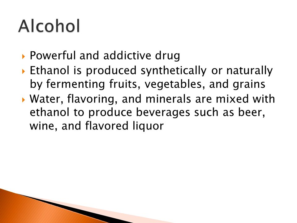  Powerful and addictive drug  Ethanol is produced synthetically or naturally by fermenting fruits, vegetables, and grains  Water, flavoring, and minerals are mixed with ethanol to produce beverages such as beer, wine, and flavored liquor