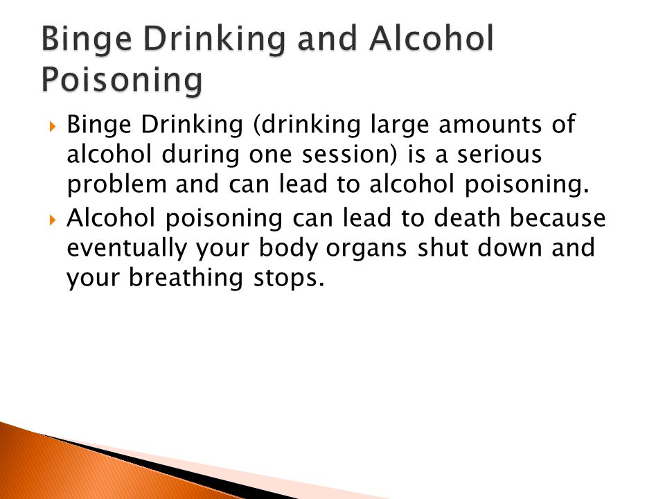 Binge Drinking (drinking large amounts of alcohol during one session) is a serious problem and can lead to alcohol poisoning.