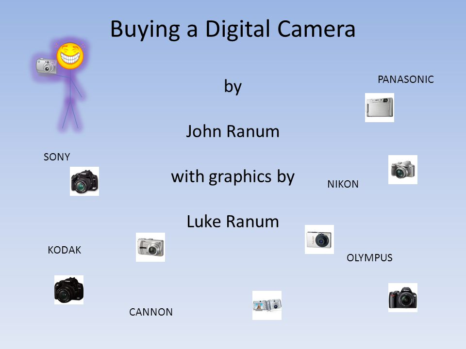 Buying a Digital Camera by John Ranum with graphics by Luke Ranum SONY PANASONIC OLYMPUS NIKON CANNON KODAK