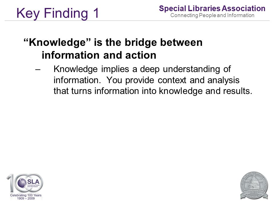 Special Libraries Association Connecting People and Information Key Finding 1 Knowledge is the bridge between information and action –Knowledge implies a deep understanding of information.
