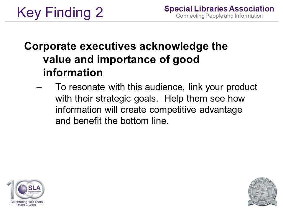 Special Libraries Association Connecting People and Information Key Finding 2 Corporate executives acknowledge the value and importance of good information –To resonate with this audience, link your product with their strategic goals.
