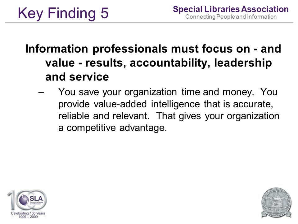 Special Libraries Association Connecting People and Information Key Finding 5 Information professionals must focus on - and value - results, accountability, leadership and service –You save your organization time and money.